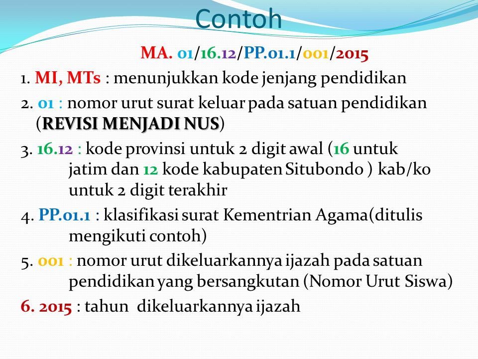 Contoh MA. 01/16.12/PP.01.1/001/2015 1. MI, MTs : menunjukkan kode jenjang pendidikan REVISI MENJADI NUS 2. 01 : nomor urut surat keluar pada satuan p