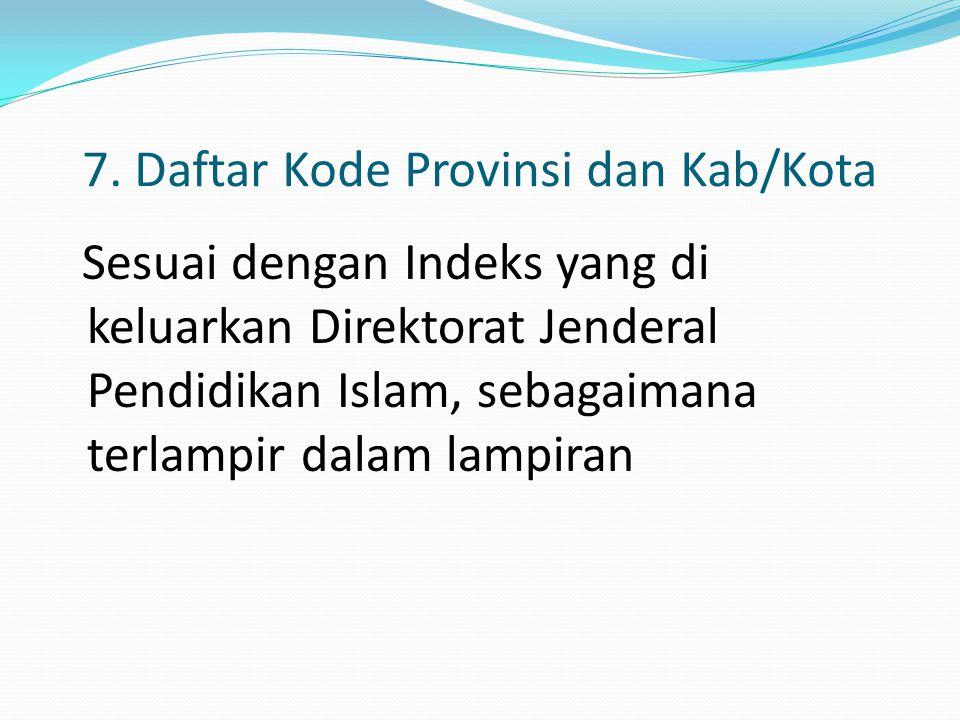 7. Daftar Kode Provinsi dan Kab/Kota Sesuai dengan Indeks yang di keluarkan Direktorat Jenderal Pendidikan Islam, sebagaimana terlampir dalam lampiran