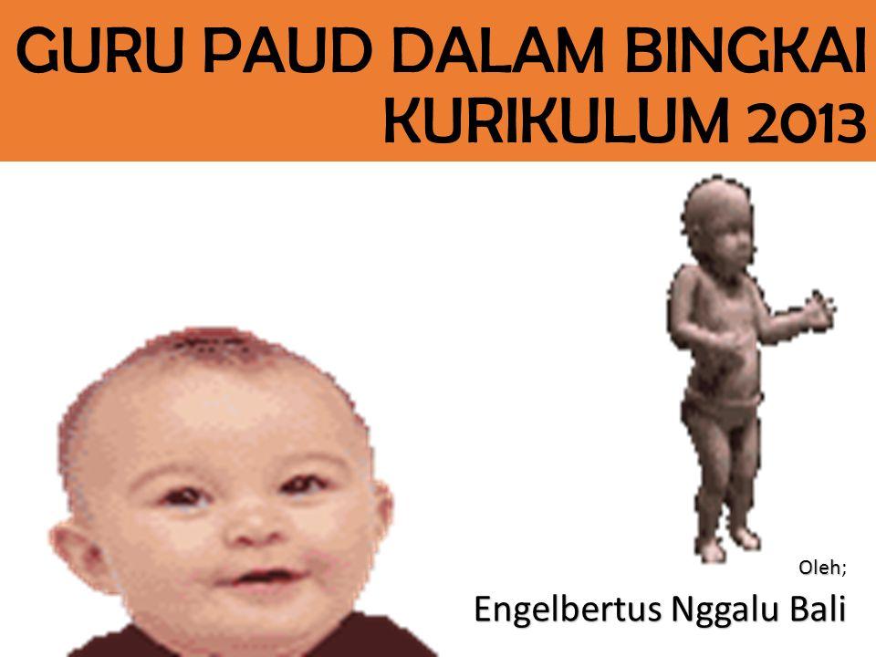 GURU PAUD DALAM BINGKAI KURIKULUM 2013 Oleh Oleh; Engelbertus Nggalu Bali