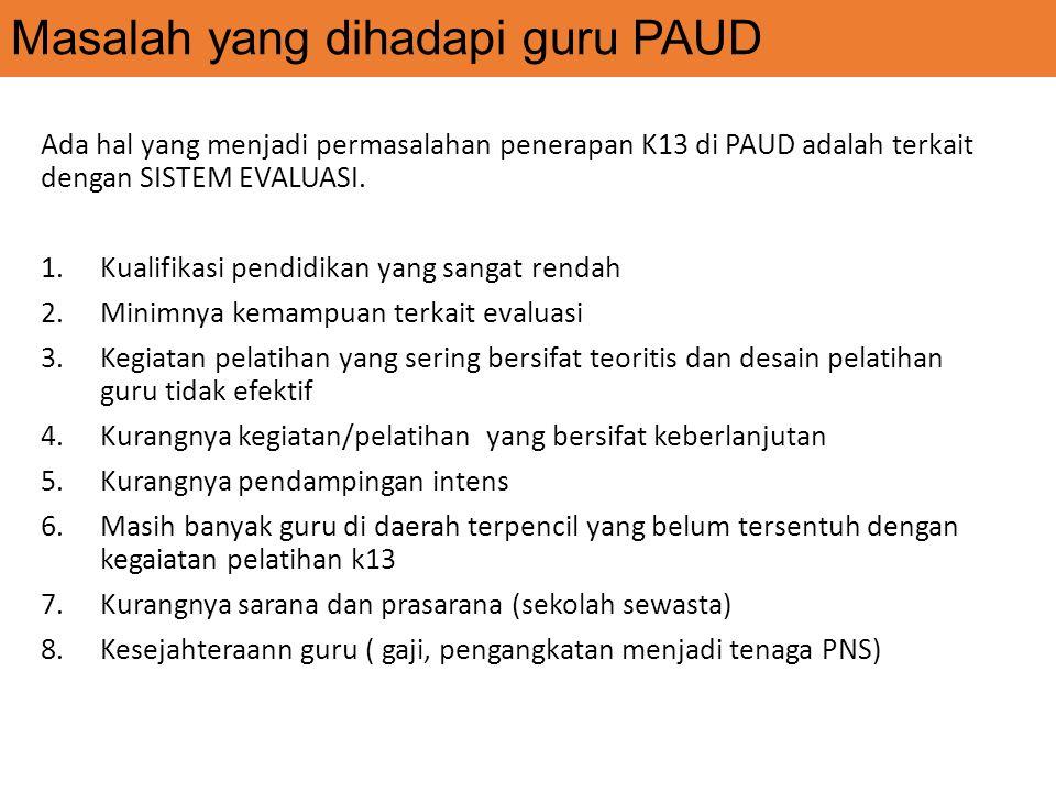 Masalah yang dihadapi guru PAUD Ada hal yang menjadi permasalahan penerapan K13 di PAUD adalah terkait dengan SISTEM EVALUASI. 1.Kualifikasi pendidika