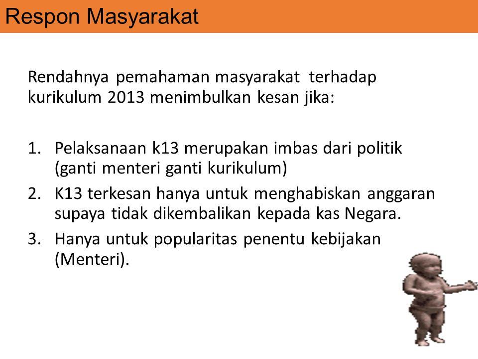 Respon Masyarakat Rendahnya pemahaman masyarakat terhadap kurikulum 2013 menimbulkan kesan jika: 1.Pelaksanaan k13 merupakan imbas dari politik (ganti menteri ganti kurikulum) 2.K13 terkesan hanya untuk menghabiskan anggaran supaya tidak dikembalikan kepada kas Negara.