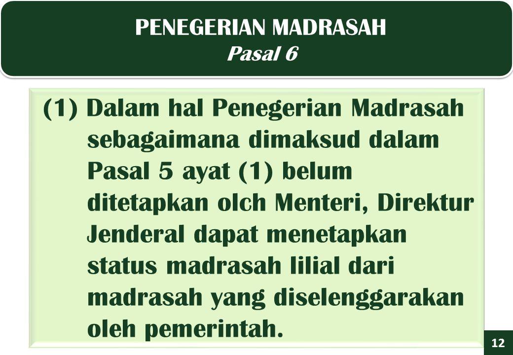 PENEGERIAN MADRASAH Pasal 6 PENEGERIAN MADRASAH Pasal 6 12 (1) Dalam hal Penegerian Madrasah sebagaimana dimaksud dalam Pasal 5 ayat (1) belum ditetapkan olch Menteri, Direktur Jenderal dapat menetapkan status madrasah lilial dari madrasah yang diselenggarakan oleh pemerintah.