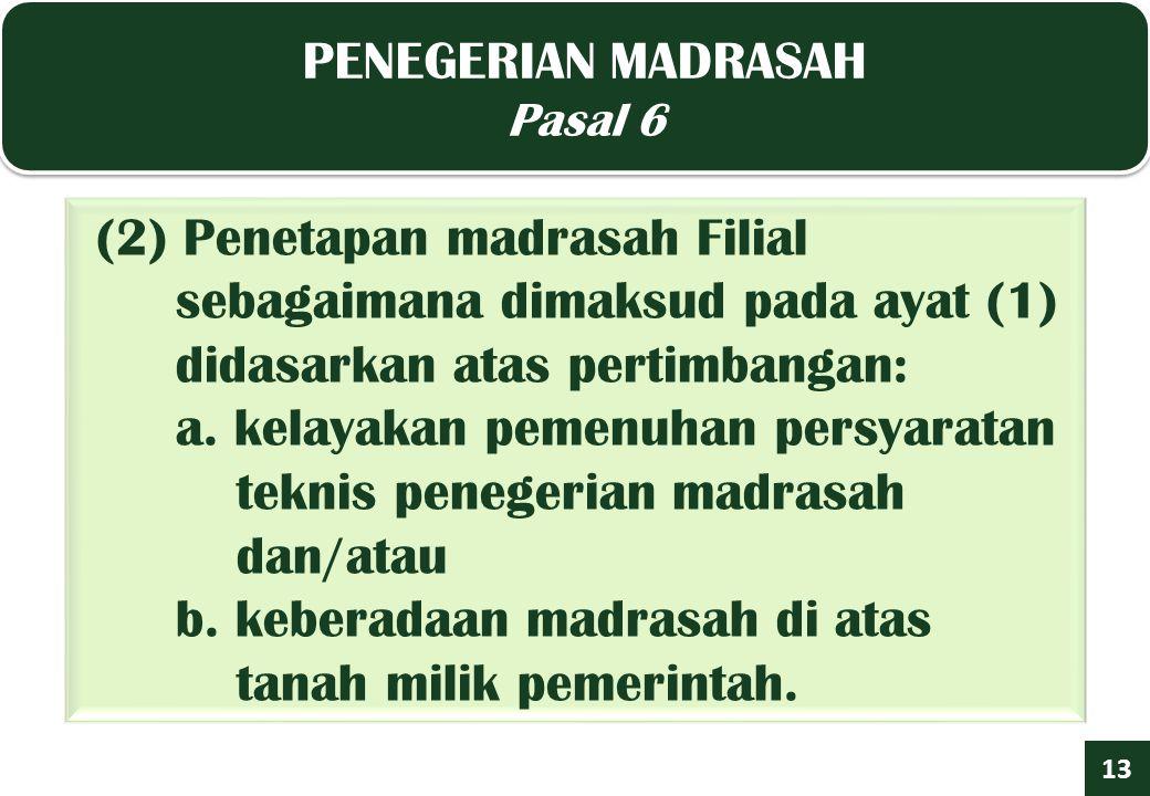 PENEGERIAN MADRASAH Pasal 6 PENEGERIAN MADRASAH Pasal 6 13 (2) Penetapan madrasah Filial sebagaimana dimaksud pada ayat (1) didasarkan atas pertimbangan: a.