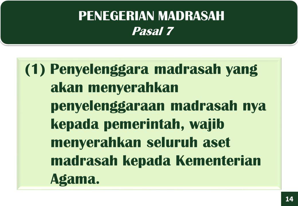 PENEGERIAN MADRASAH Pasal 7 PENEGERIAN MADRASAH Pasal 7 1414 (1) Penyelenggara madrasah yang akan menyerahkan penyelenggaraan madrasah nya kepada pemerintah, wajib menyerahkan seluruh aset madrasah kepada Kementerian Agama.