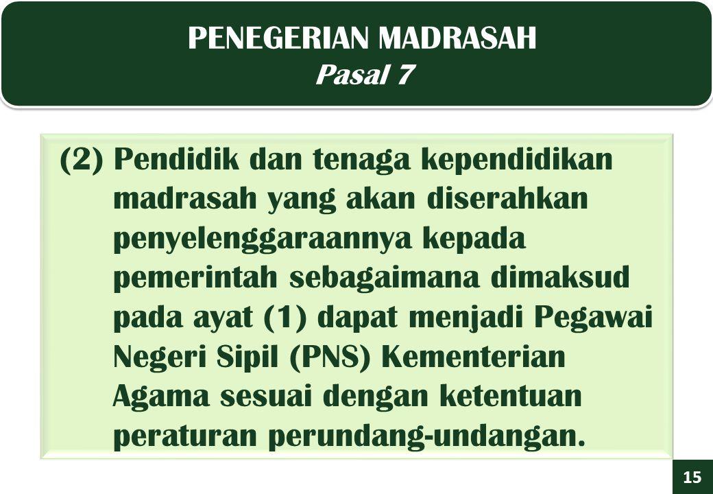 PENEGERIAN MADRASAH Pasal 7 PENEGERIAN MADRASAH Pasal 7 15 (2) Pendidik dan tenaga kependidikan madrasah yang akan diserahkan penyelenggaraannya kepada pemerintah sebagaimana dimaksud pada ayat (1) dapat menjadi Pegawai Negeri Sipil (PNS) Kementerian Agama sesuai dengan ketentuan peraturan perundang-undangan.