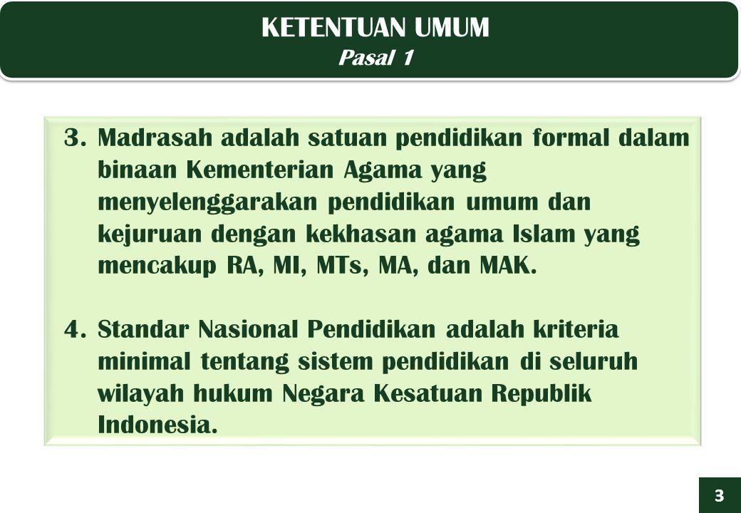 3.Madrasah adalah satuan pendidikan formal dalam binaan Kementerian Agama yang menyelenggarakan pendidikan umum dan kejuruan dengan kekhasan agama Islam yang mencakup RA, MI, MTs, MA, dan MAK.