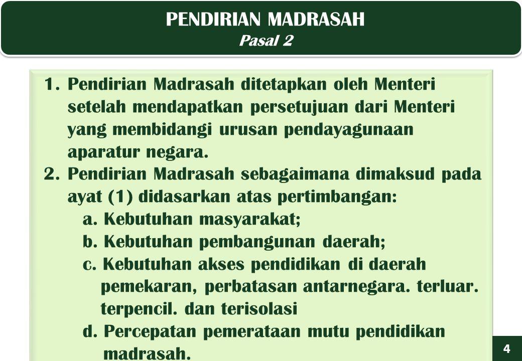 PENDIRIAN MADRASAH Pasal 2 PENDIRIAN MADRASAH Pasal 2 4 1.Pendirian Madrasah ditetapkan oleh Menteri setelah mendapatkan persetujuan dari Menteri yang membidangi urusan pendayagunaan aparatur negara.