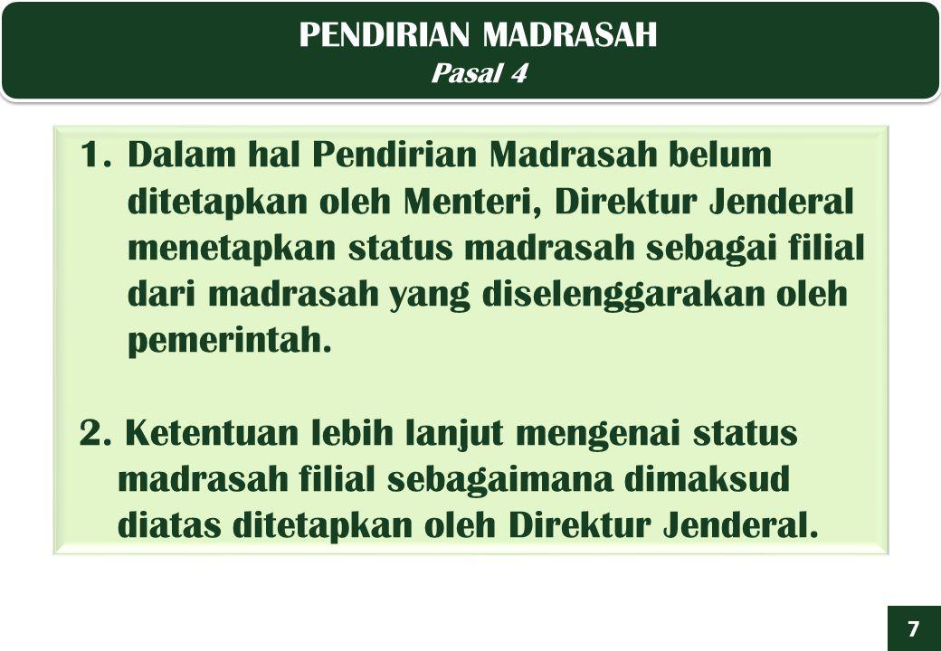 PENDIRIAN MADRASAH Pasal 4 PENDIRIAN MADRASAH Pasal 4 7 1.Dalam hal Pendirian Madrasah belum ditetapkan oleh Menteri, Direktur Jenderal menetapkan status madrasah sebagai filial dari madrasah yang diselenggarakan oleh pemerintah.
