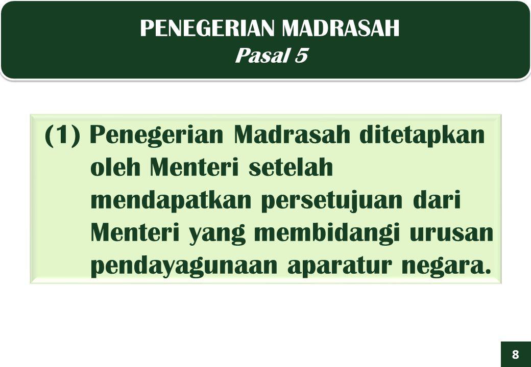 PENEGERIAN MADRASAH Pasal 5 PENEGERIAN MADRASAH Pasal 5 8 (1) Penegerian Madrasah ditetapkan oleh Menteri setelah mendapatkan persetujuan dari Menteri yang membidangi urusan pendayagunaan aparatur negara.