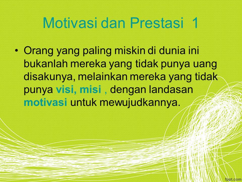 Motivasi dan Prestasi 1 Orang yang paling miskin di dunia ini bukanlah mereka yang tidak punya uang disakunya, melainkan mereka yang tidak punya visi, misi, dengan landasan motivasi untuk mewujudkannya.