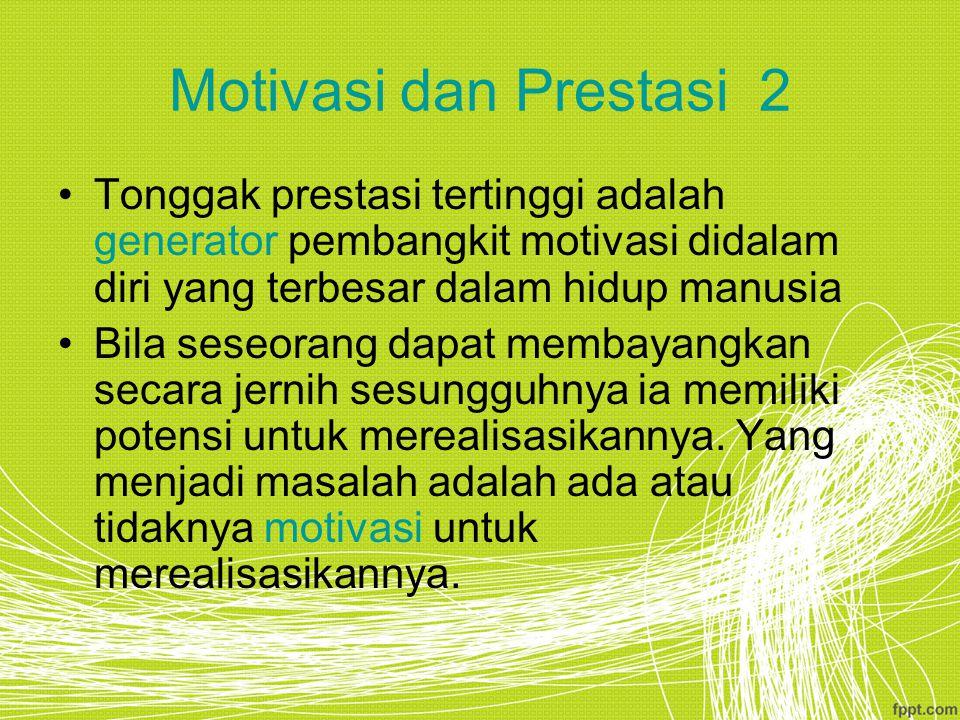 Motivasi dan Prestasi 2 Tonggak prestasi tertinggi adalah generator pembangkit motivasi didalam diri yang terbesar dalam hidup manusia Bila seseorang dapat membayangkan secara jernih sesungguhnya ia memiliki potensi untuk merealisasikannya.
