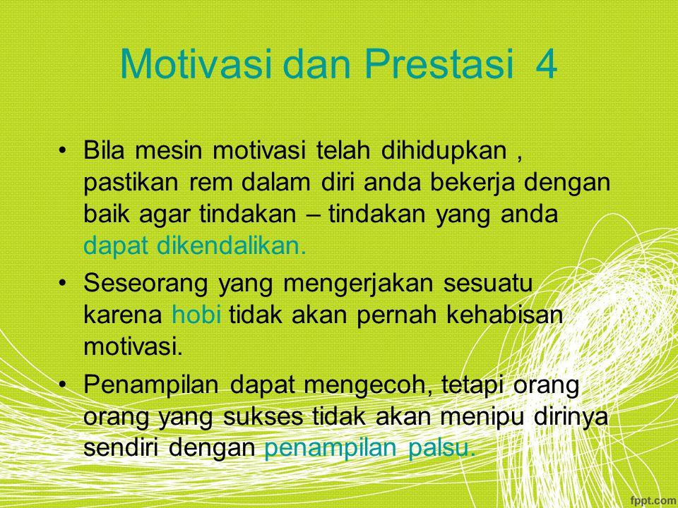 Motivasi dan Prestasi 4 Bila mesin motivasi telah dihidupkan, pastikan rem dalam diri anda bekerja dengan baik agar tindakan – tindakan yang anda dapat dikendalikan.