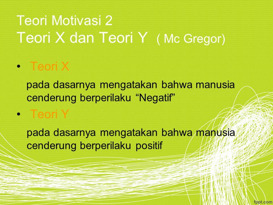 Teori Motivasi 2 Teori X dan Teori Y ( Mc Gregor) Teori X pada dasarnya mengatakan bahwa manusia cenderung berperilaku Negatif Teori Y pada dasarnya mengatakan bahwa manusia cenderung berperilaku positif