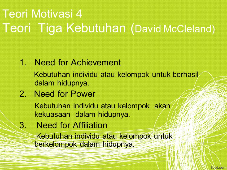 Teori Motivasi 4 Teori Tiga Kebutuhan ( David McCleland) 1.Need for Achievement Kebutuhan individu atau kelompok untuk berhasil dalam hidupnya.