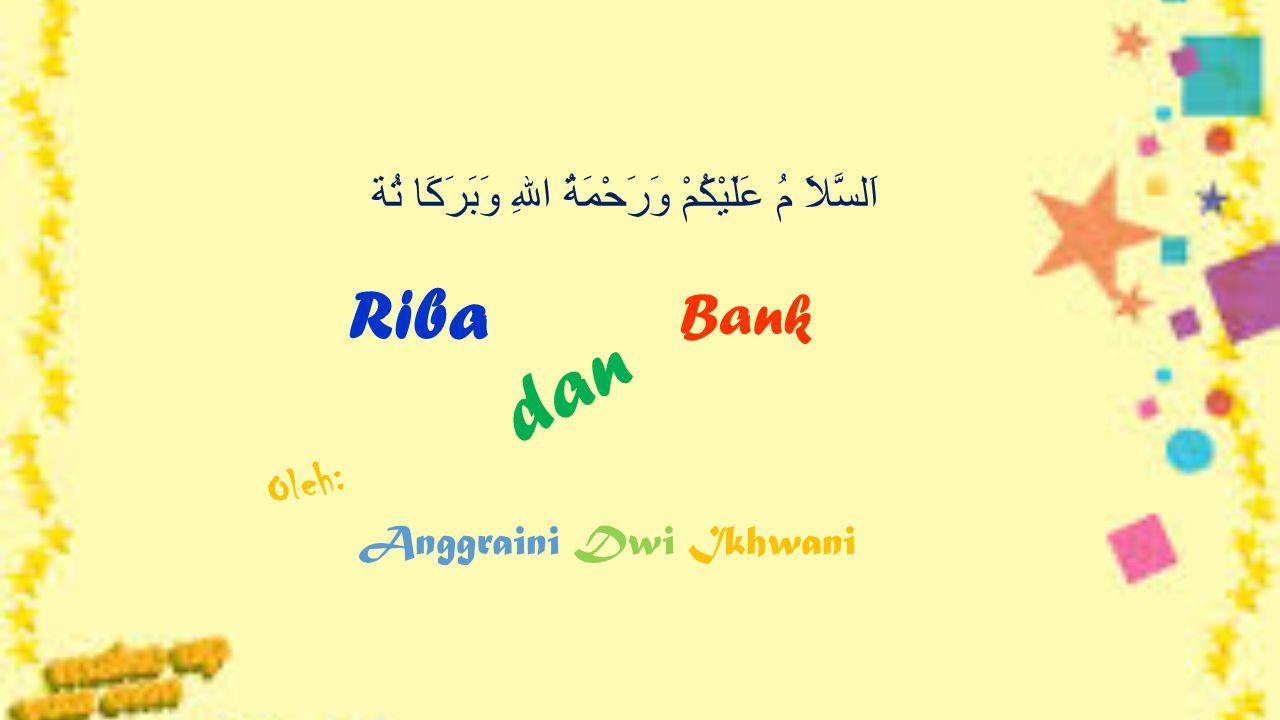 Riba dan Bank Oleh: Anggraini Dwi Ikhwani اَلسَّلاَ مُ عَلَيْكُمْ وَرَحْمَةُ اللهِ وَبَرَكَا تُة