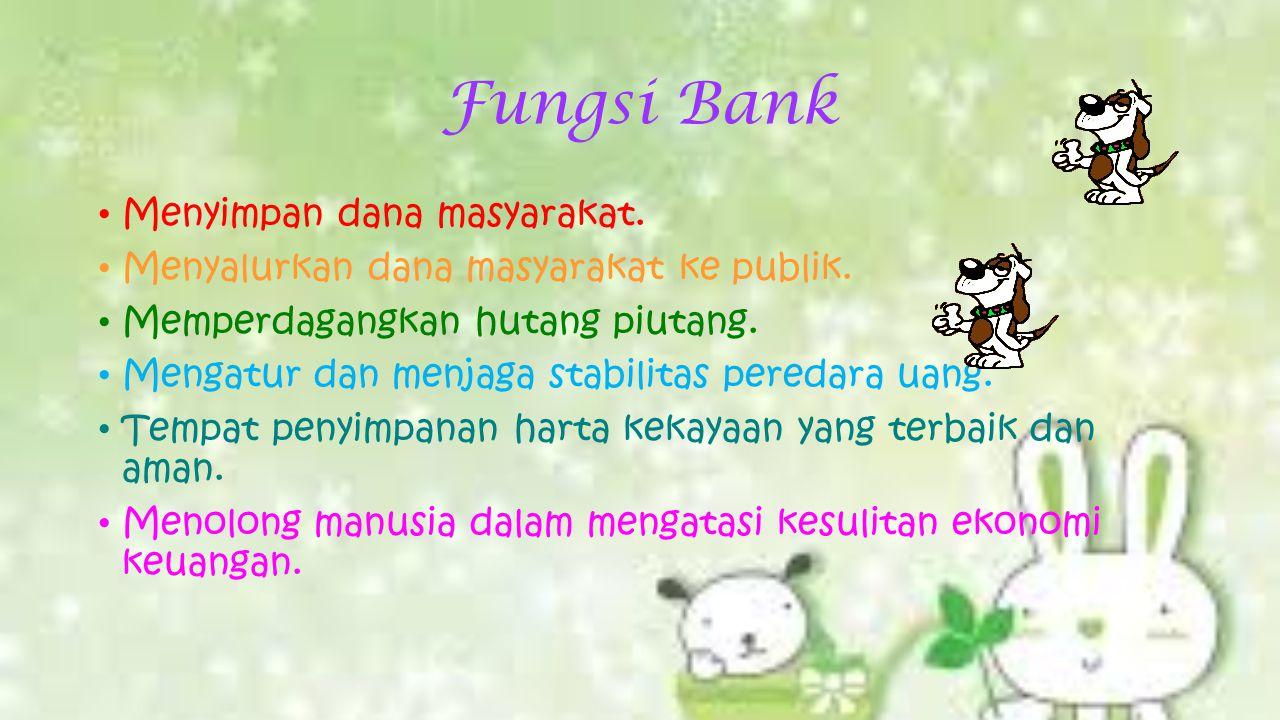 Fungsi Bank Menyimpan dana masyarakat. Menyalurkan dana masyarakat ke publik.