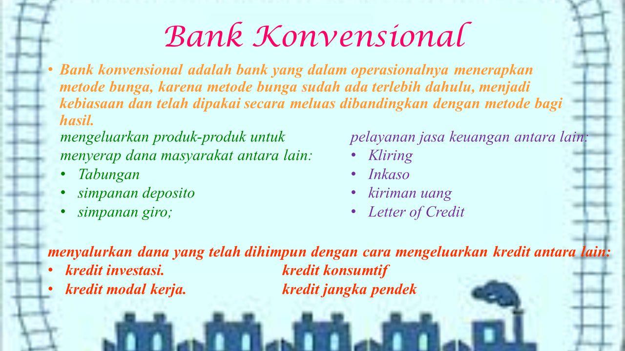 Bank Konvensional Bank konvensional adalah bank yang dalam operasionalnya menerapkan metode bunga, karena metode bunga sudah ada terlebih dahulu, menjadi kebiasaan dan telah dipakai secara meluas dibandingkan dengan metode bagi hasil.