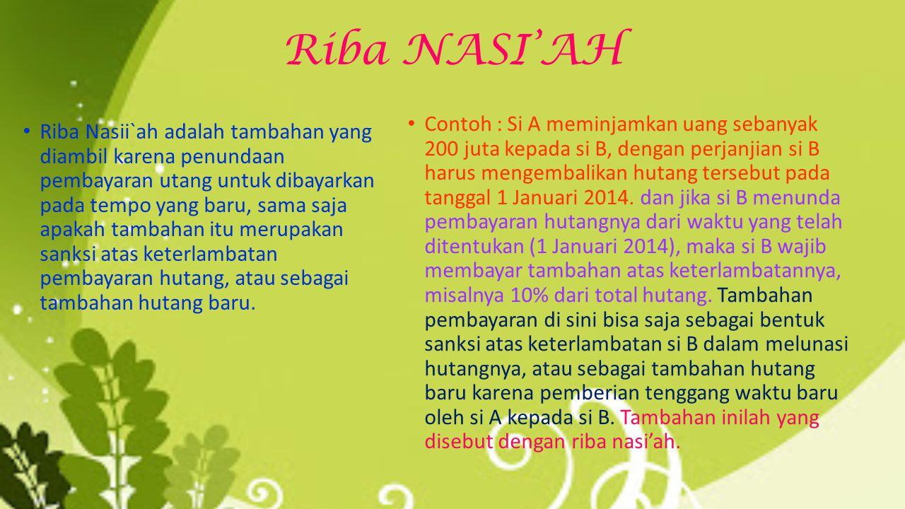 Riba NASI'AH Riba Nasii`ah adalah tambahan yang diambil karena penundaan pembayaran utang untuk dibayarkan pada tempo yang baru, sama saja apakah tambahan itu merupakan sanksi atas keterlambatan pembayaran hutang, atau sebagai tambahan hutang baru.