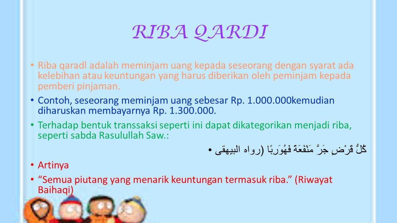 RIBA QARDI Riba qaradl adalah meminjam uang kepada seseorang dengan syarat ada kelebihan atau keuntungan yang harus diberikan oleh peminjam kepada pemberi pinjaman.