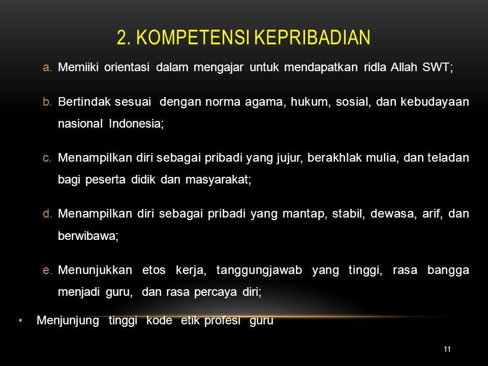 2. KOMPETENSI KEPRIBADIAN 11 a.Memiiki orientasi dalam mengajar untuk mendapatkan ridla Allah SWT; b.Bertindak sesuai dengan norma agama, hukum, sosia