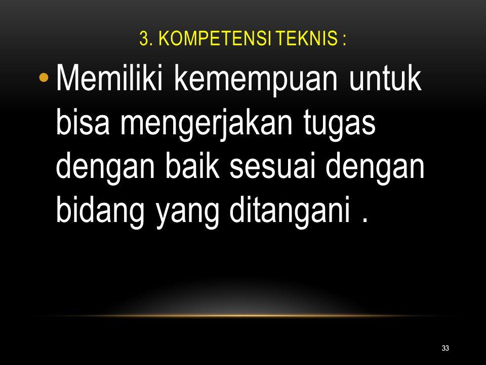 3. KOMPETENSI TEKNIS : 33 Memiliki kemempuan untuk bisa mengerjakan tugas dengan baik sesuai dengan bidang yang ditangani.