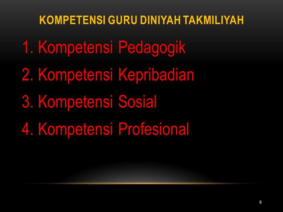 KOMPETENSI GURU DINIYAH TAKMILIYAH 9 1. Kompetensi Pedagogik 2. Kompetensi Kepribadian 3. Kompetensi Sosial 4. Kompetensi Profesional