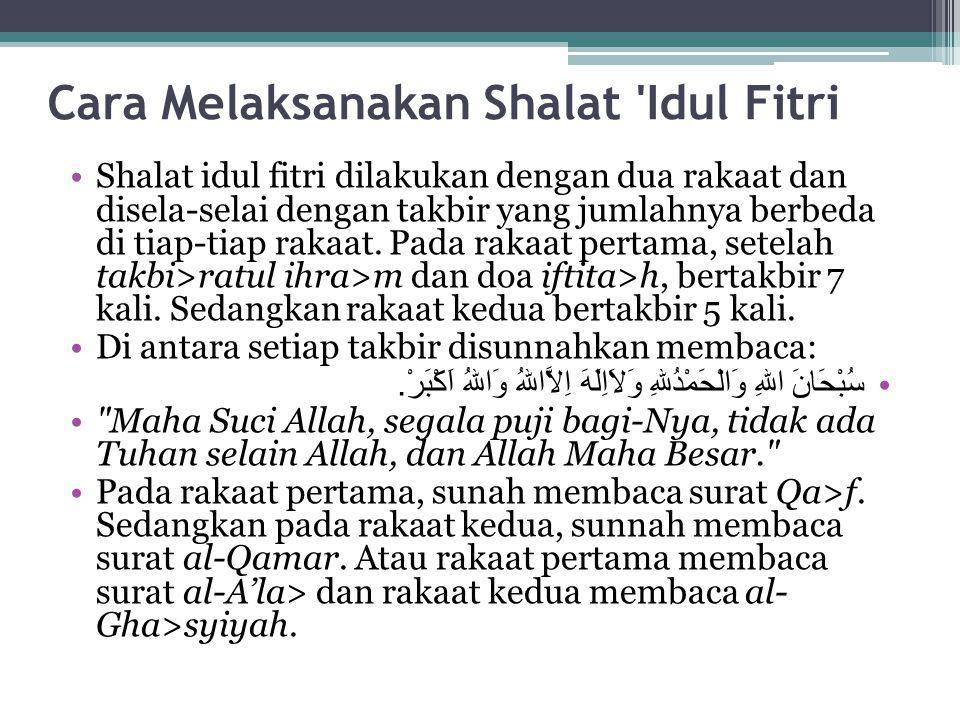Cara Melaksanakan Shalat 'Idul Fitri Shalat idul fitri dilakukan dengan dua rakaat dan disela-selai dengan takbir yang jumlahnya berbeda di tiap-tiap