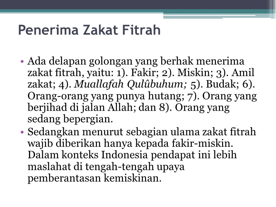 Penerima Zakat Fitrah Ada delapan golongan yang berhak menerima zakat fitrah, yaitu: 1). Fakir; 2). Miskin; 3). Amil zakat; 4). Muallafah Qulûbuhum; 5