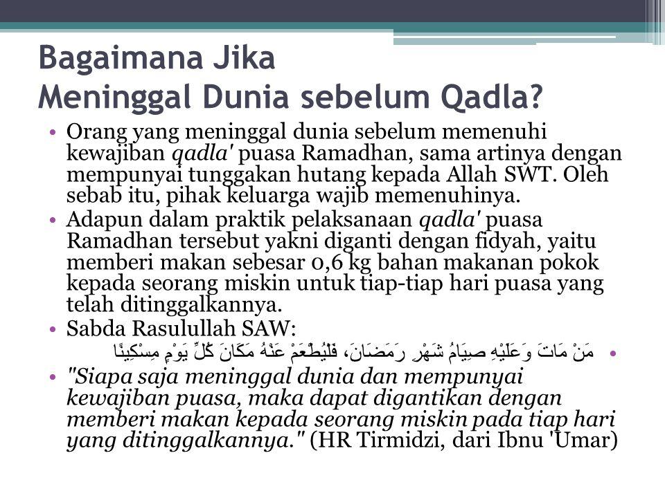 Bagaimana Jika Meninggal Dunia sebelum Qadla? Orang yang meninggal dunia sebelum memenuhi kewajiban qadla' puasa Ramadhan, sama artinya dengan mempuny