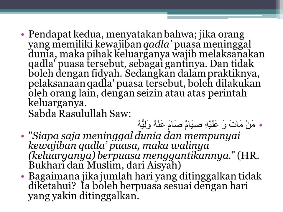 Pendapat kedua, menyatakan bahwa; jika orang yang memiliki kewajiban qadla' puasa meninggal dunia, maka pihak keluarganya wajib melaksanakan qadla' pu