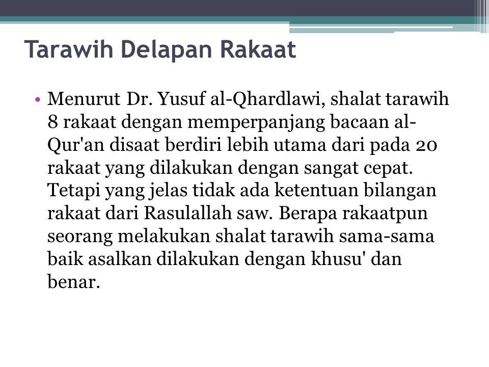 Tarawih Delapan Rakaat Menurut Dr. Yusuf al-Qhardlawi, shalat tarawih 8 rakaat dengan memperpanjang bacaan al- Qur'an disaat berdiri lebih utama dari