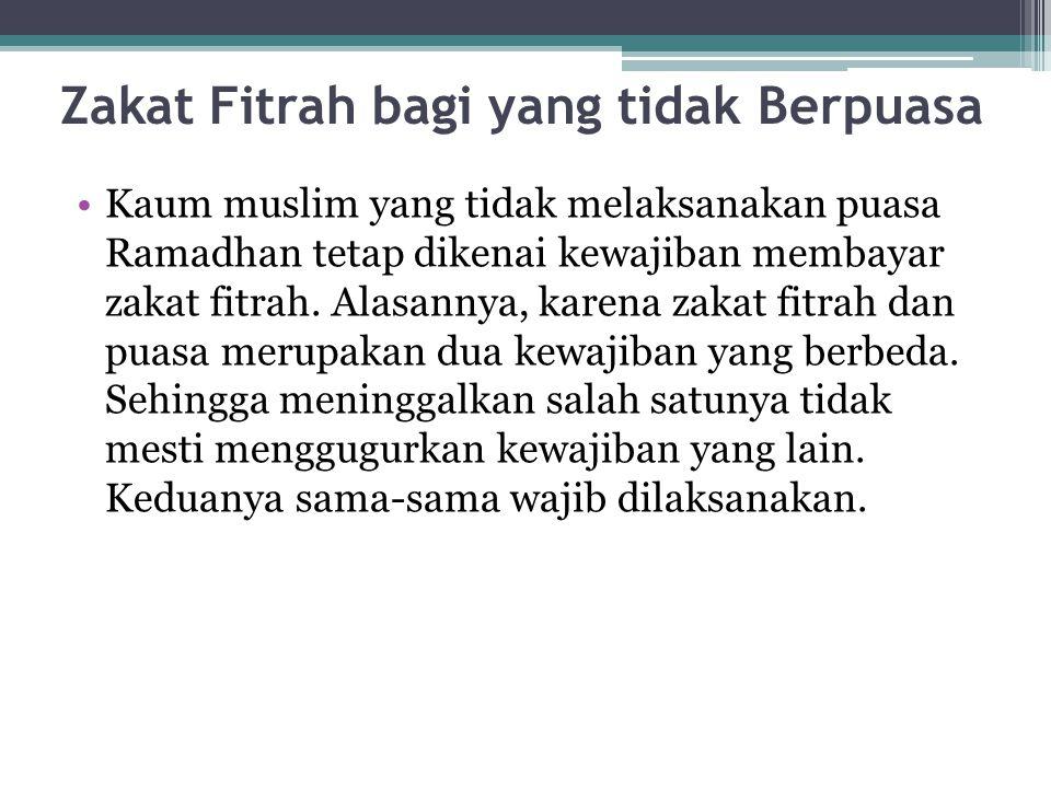 Zakat Fitrah bagi yang tidak Berpuasa Kaum muslim yang tidak melaksanakan puasa Ramadhan tetap dikenai kewajiban membayar zakat fitrah. Alasannya, kar