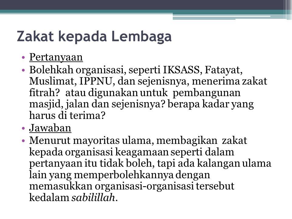 Zakat kepada Lembaga Pertanyaan Bolehkah organisasi, seperti IKSASS, Fatayat, Muslimat, IPPNU, dan sejenisnya, menerima zakat fitrah? atau digunakan u