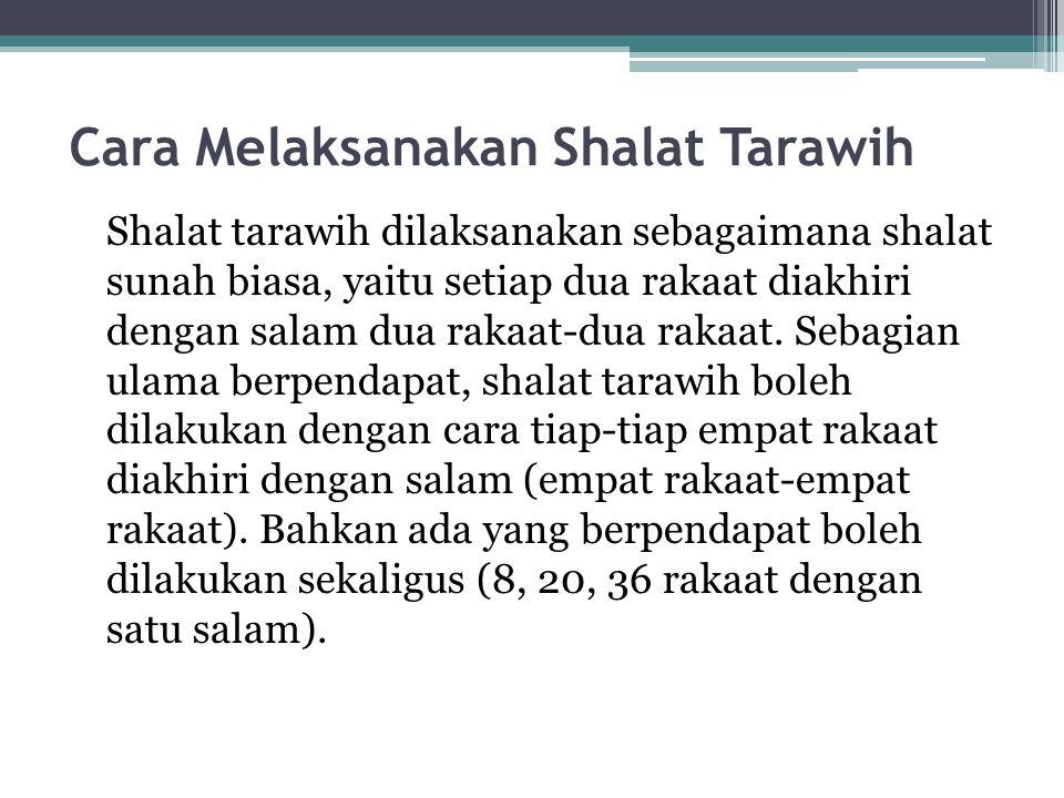 Cara Melaksanakan Shalat Tarawih Shalat tarawih dilaksanakan sebagaimana shalat sunah biasa, yaitu setiap dua rakaat diakhiri dengan salam dua rakaat-