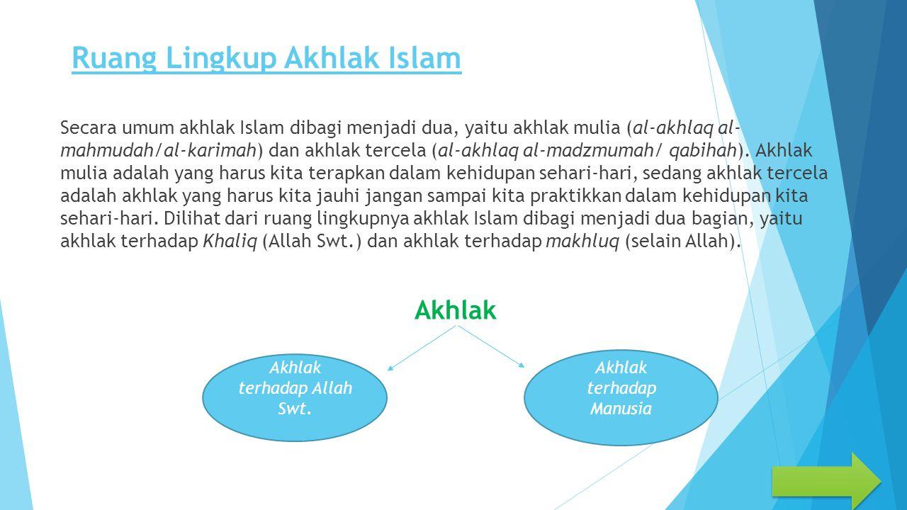Ruang Lingkup Akhlak Islam Secara umum akhlak Islam dibagi menjadi dua, yaitu akhlak mulia (al-akhlaq al- mahmudah/al-karimah) dan akhlak tercela (al-akhlaq al-madzmumah/ qabihah).