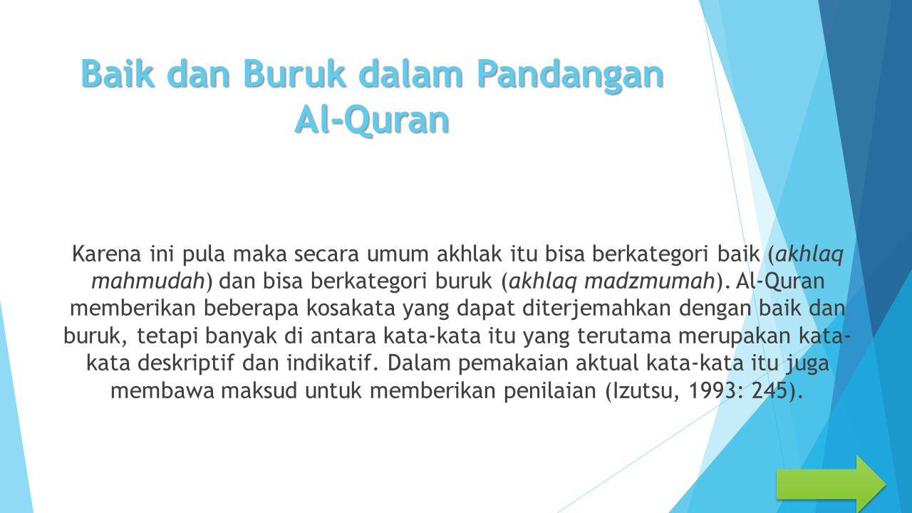 Baik dan Buruk dalam Pandangan Al-Quran Karena ini pula maka secara umum akhlak itu bisa berkategori baik (akhlaq mahmudah) dan bisa berkategori buruk (akhlaq madzmumah).