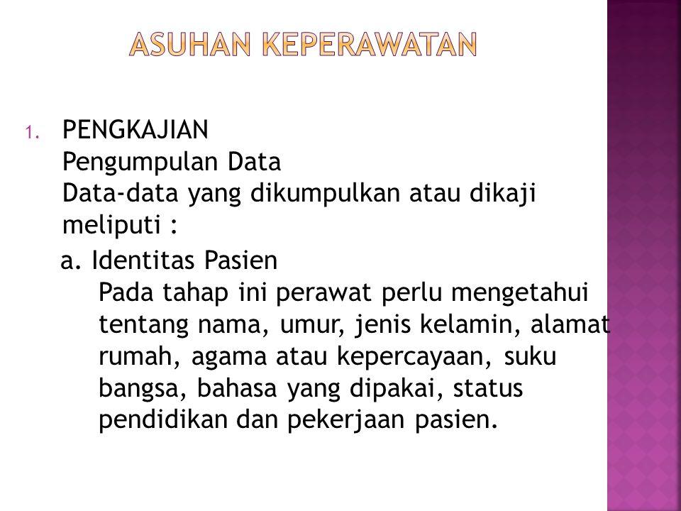 1. PENGKAJIAN Pengumpulan Data Data-data yang dikumpulkan atau dikaji meliputi : a. Identitas Pasien Pada tahap ini perawat perlu mengetahui tentang n