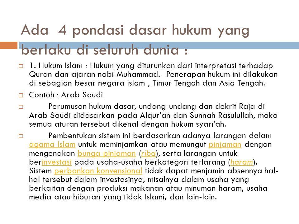 Ada 4 pondasi dasar hukum yang berlaku di seluruh dunia :  1. Hukum Islam : Hukum yang diturunkan dari interpretasi terhadap Quran dan ajaran nabi Mu