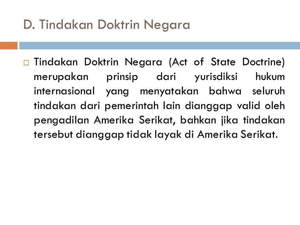 D. Tindakan Doktrin Negara  Tindakan Doktrin Negara (Act of State Doctrine) merupakan prinsip dari yurisdiksi hukum internasional yang menyatakan bah