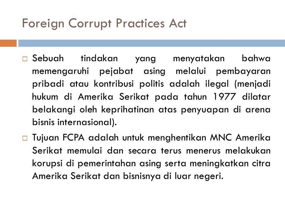 Foreign Corrupt Practices Act  Sebuah tindakan yang menyatakan bahwa memengaruhi pejabat asing melalui pembayaran pribadi atau kontribusi politis ada
