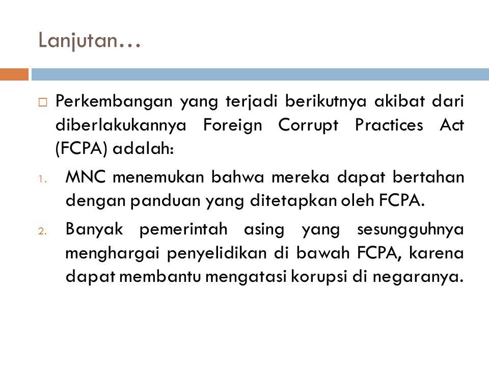 Lanjutan…  Perkembangan yang terjadi berikutnya akibat dari diberlakukannya Foreign Corrupt Practices Act (FCPA) adalah: 1. MNC menemukan bahwa merek