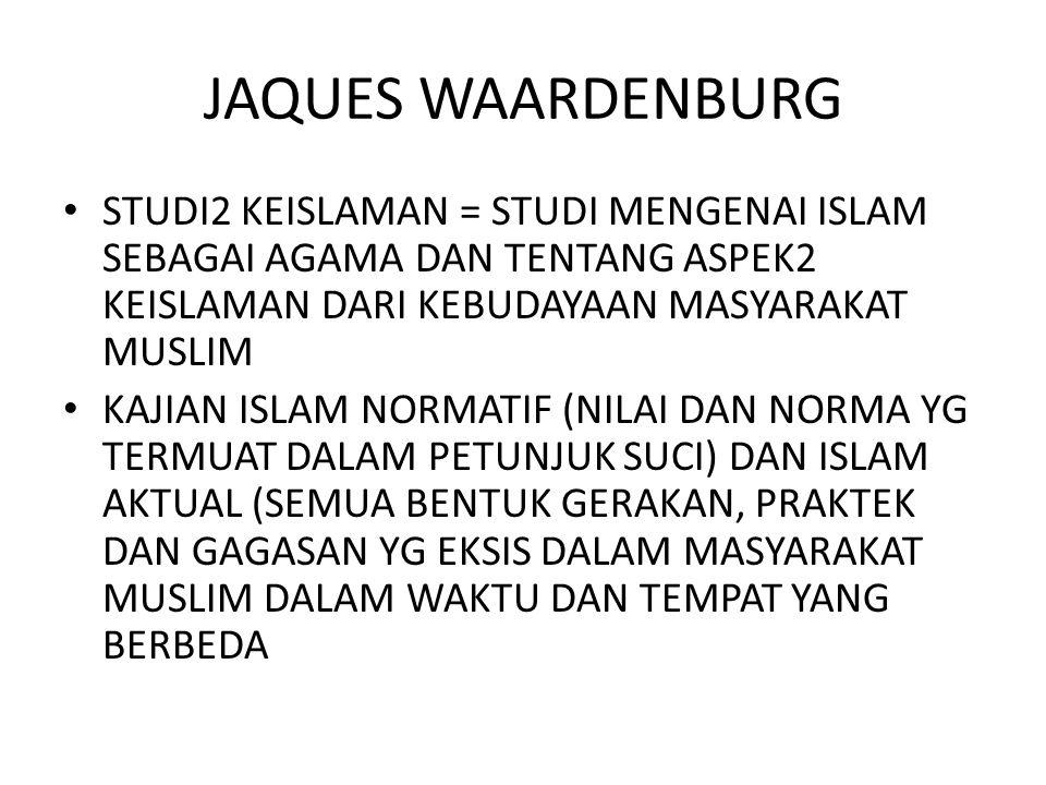 JAQUES WAARDENBURG STUDI2 KEISLAMAN = STUDI MENGENAI ISLAM SEBAGAI AGAMA DAN TENTANG ASPEK2 KEISLAMAN DARI KEBUDAYAAN MASYARAKAT MUSLIM KAJIAN ISLAM NORMATIF (NILAI DAN NORMA YG TERMUAT DALAM PETUNJUK SUCI) DAN ISLAM AKTUAL (SEMUA BENTUK GERAKAN, PRAKTEK DAN GAGASAN YG EKSIS DALAM MASYARAKAT MUSLIM DALAM WAKTU DAN TEMPAT YANG BERBEDA