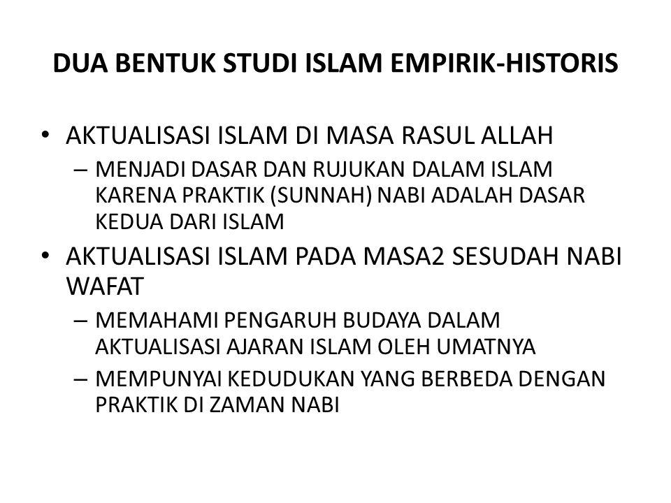 DUA BENTUK STUDI ISLAM EMPIRIK-HISTORIS AKTUALISASI ISLAM DI MASA RASUL ALLAH – MENJADI DASAR DAN RUJUKAN DALAM ISLAM KARENA PRAKTIK (SUNNAH) NABI ADALAH DASAR KEDUA DARI ISLAM AKTUALISASI ISLAM PADA MASA2 SESUDAH NABI WAFAT – MEMAHAMI PENGARUH BUDAYA DALAM AKTUALISASI AJARAN ISLAM OLEH UMATNYA – MEMPUNYAI KEDUDUKAN YANG BERBEDA DENGAN PRAKTIK DI ZAMAN NABI