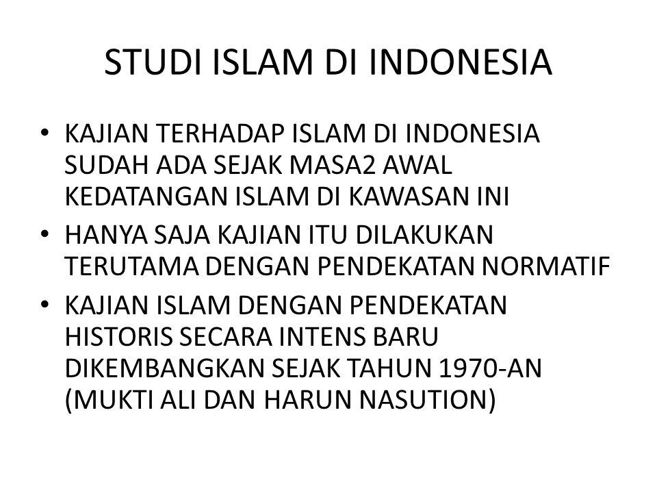 STUDI ISLAM DI INDONESIA KAJIAN TERHADAP ISLAM DI INDONESIA SUDAH ADA SEJAK MASA2 AWAL KEDATANGAN ISLAM DI KAWASAN INI HANYA SAJA KAJIAN ITU DILAKUKAN TERUTAMA DENGAN PENDEKATAN NORMATIF KAJIAN ISLAM DENGAN PENDEKATAN HISTORIS SECARA INTENS BARU DIKEMBANGKAN SEJAK TAHUN 1970-AN (MUKTI ALI DAN HARUN NASUTION)