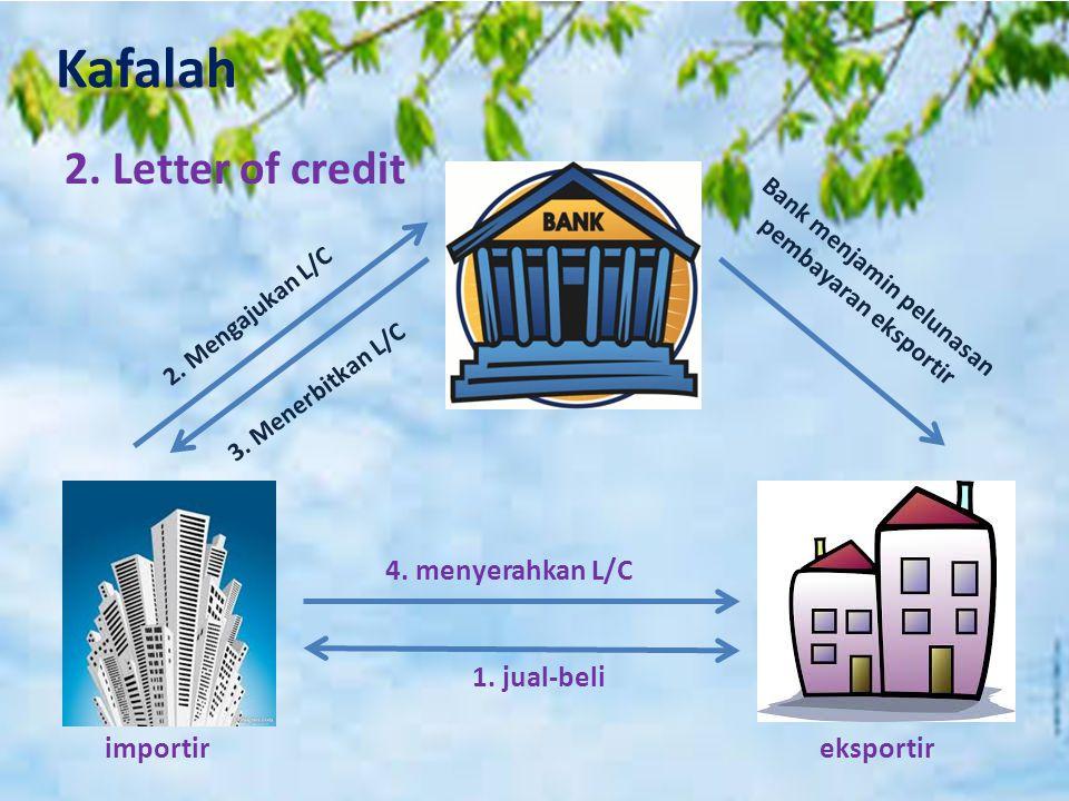 Kafalah 2. Letter of credit 4. menyerahkan L/C 1. jual-beli importir eksportir 2. Mengajukan L/C 3. Menerbitkan L/C Bank menjamin pelunasan pembayaran