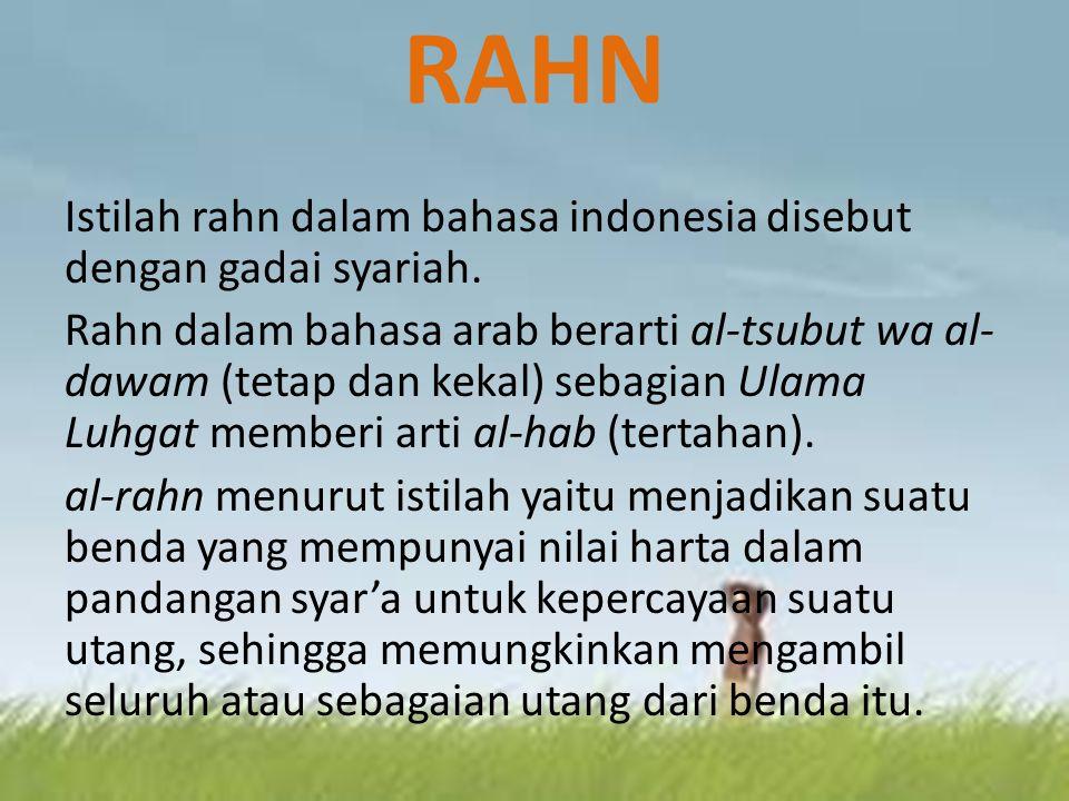 RAHN Istilah rahn dalam bahasa indonesia disebut dengan gadai syariah. Rahn dalam bahasa arab berarti al-tsubut wa al- dawam (tetap dan kekal) sebagia