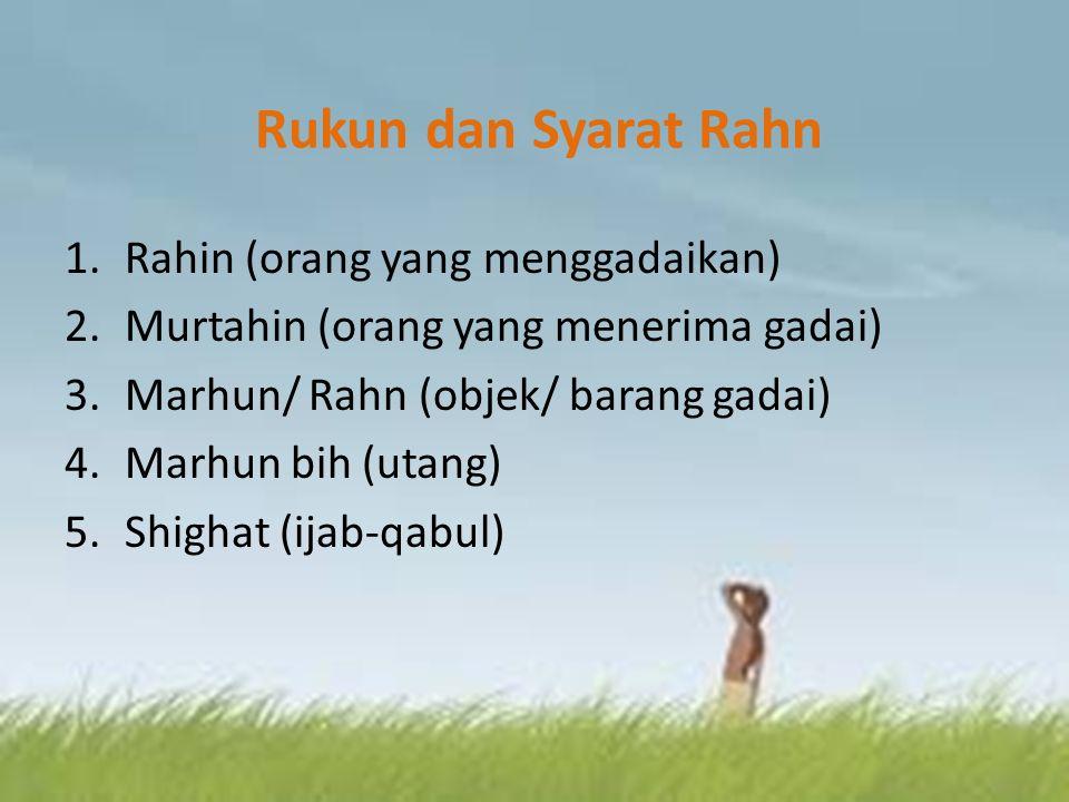 Rukun dan Syarat Rahn 1.Rahin (orang yang menggadaikan) 2.Murtahin (orang yang menerima gadai) 3.Marhun/ Rahn (objek/ barang gadai) 4.Marhun bih (utan