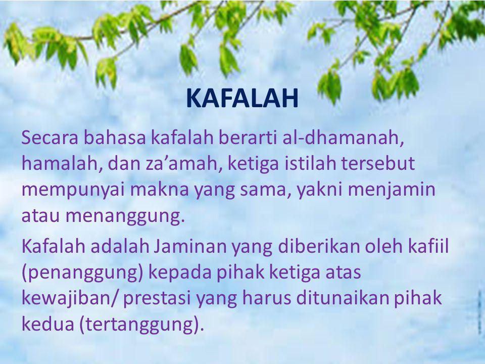 KAFALAH Secara bahasa kafalah berarti al-dhamanah, hamalah, dan za'amah, ketiga istilah tersebut mempunyai makna yang sama, yakni menjamin atau menang