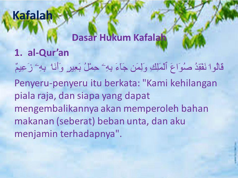 Kafalah Dasar Hukum Kafalah 1.al-Qur'an قَالُوا۟ نَفْقِدُ صُوَاعَ ٱلْمَلِكِ وَلِمَن جَآءَ بِهِۦ حِمْلُ بَعِيرٍ وَأَنَا۠ بِهِۦ زَعِيمٌ Penyeru-penyeru