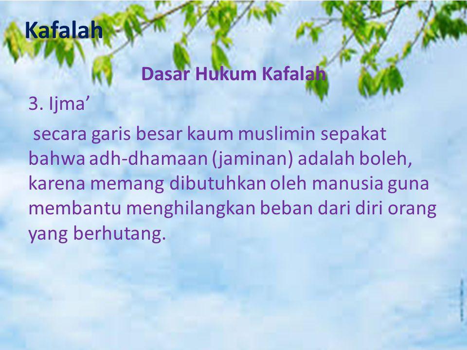 Kafalah Dasar Hukum Kafalah 3. Ijma' secara garis besar kaum muslimin sepakat bahwa adh-dhamaan (jaminan) adalah boleh, karena memang dibutuhkan oleh